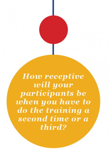 How receptive will your participants be when you have to do the training a second time or a third?